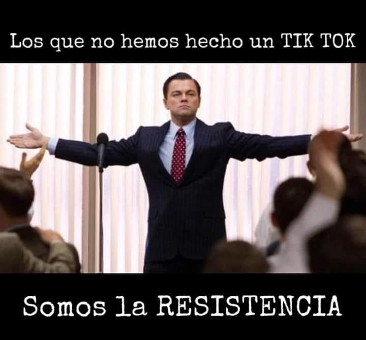 Los que no hemos hecho un Tik Tok.  Somos la resistencia.