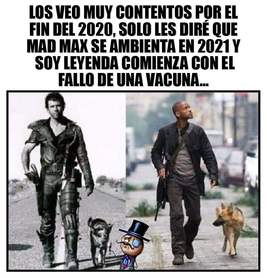 Los veo muy contentos por el fin del 2020, solo les diré que Mad Max se ambienta en 2021 y Soy Leyenda comienza con el fallo de una vacuna...