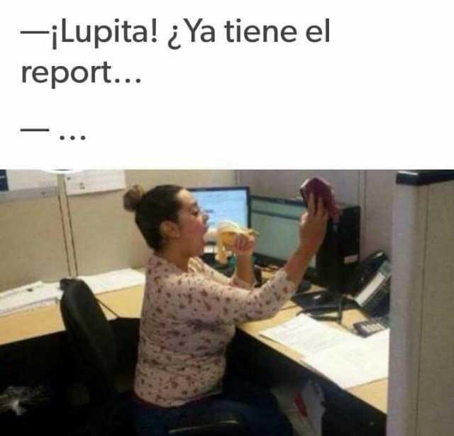 ¡Lupita! ¿Ya tiene el report...