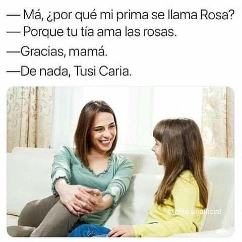 Má, ¿por qué mi prima se llama Rosa?  Porque tu tía ama las rosas.  Gracias, mamá.  De nada, Tusi Caria.