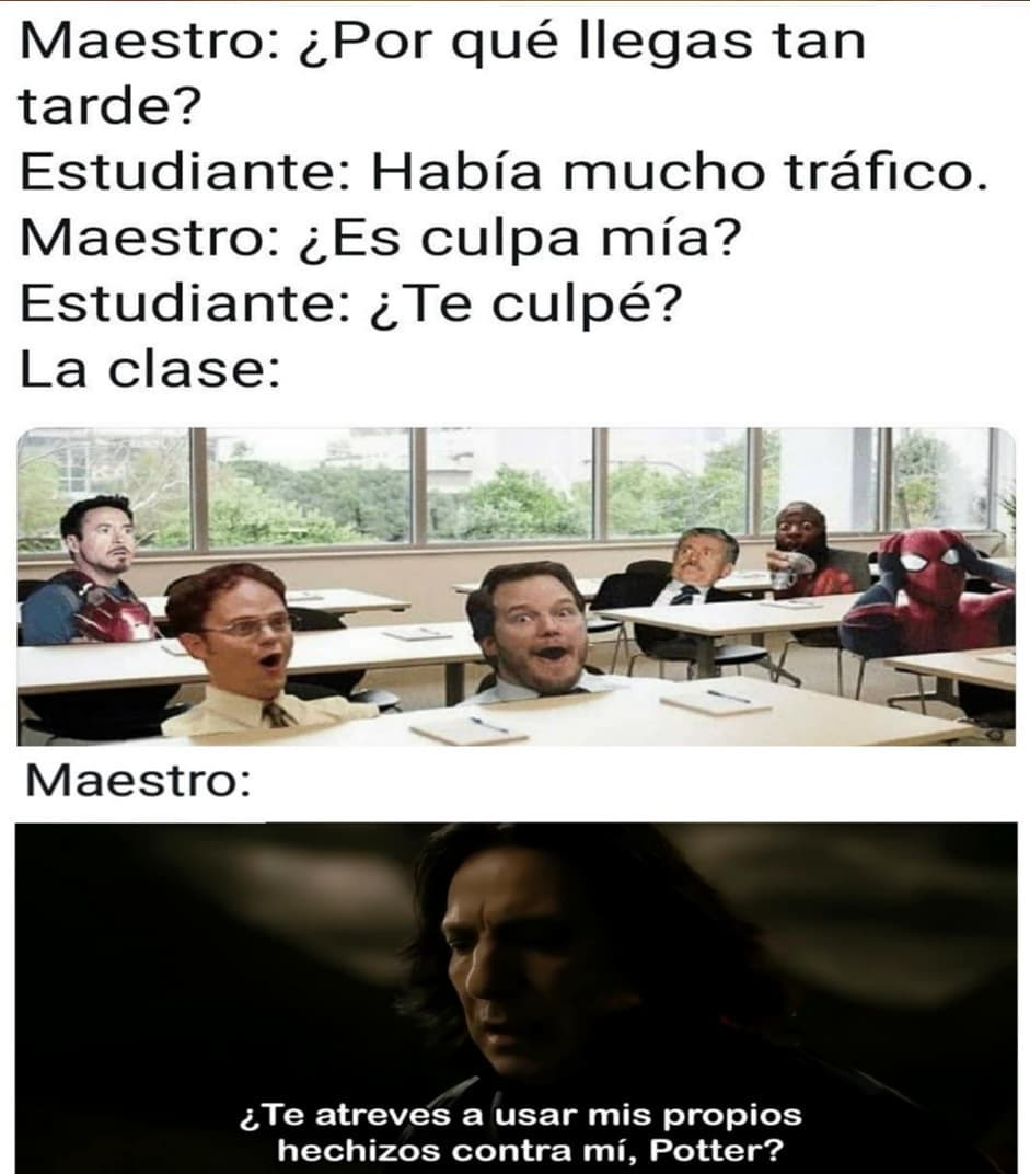 Maestro: ¿Por qué llegas tan tarde?  Estudiante: Había mucho tráfico.  Maestro: ¿Es culpa mía?  Estudiante: ¿Te culpé?  La clase:  Maestro: ¿Te atreves a usar mis propios hechizos contra mí, Potter?