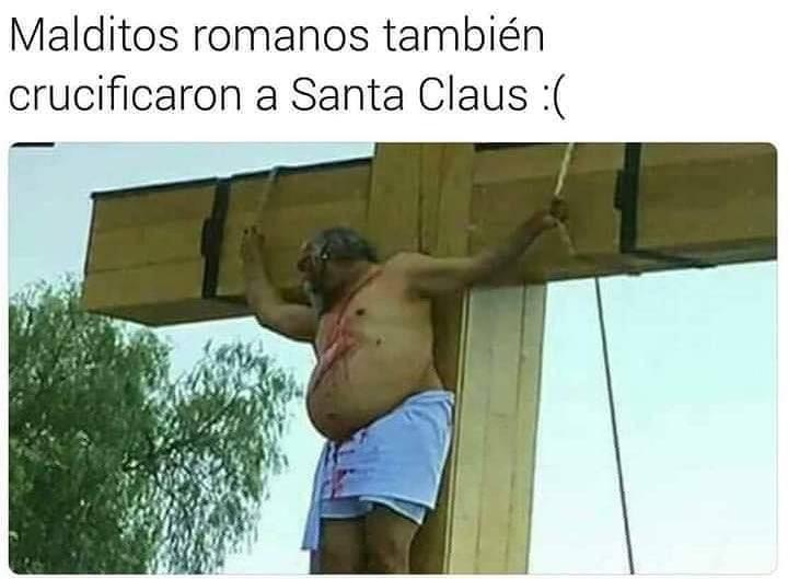 Malditos romanos también crucificaron a Santa Claus.
