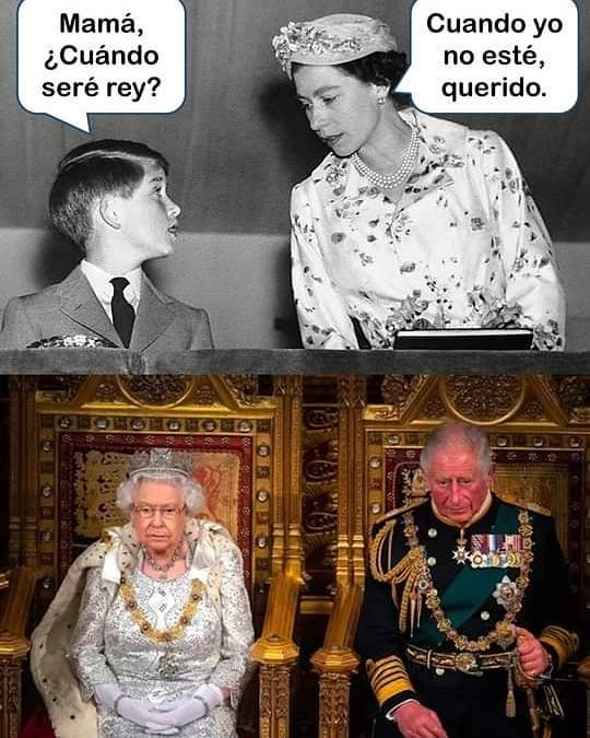 Mamá, ¿Cuándo seré rey?  Cuando yo no esté, querido.
