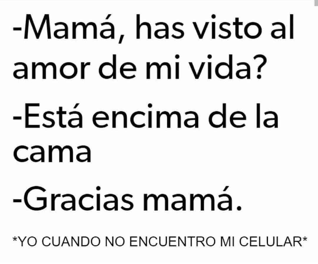 Mamá, has visto al amor de mi vida?  Está encima de la cama.  Gracias mamá.  *Yo cuando no encuentro mi celular*