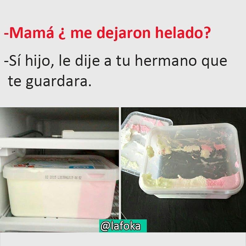 Mamá ¿me dejaron helado?  Sí hijo, le dije a tu hermano que te guardara.