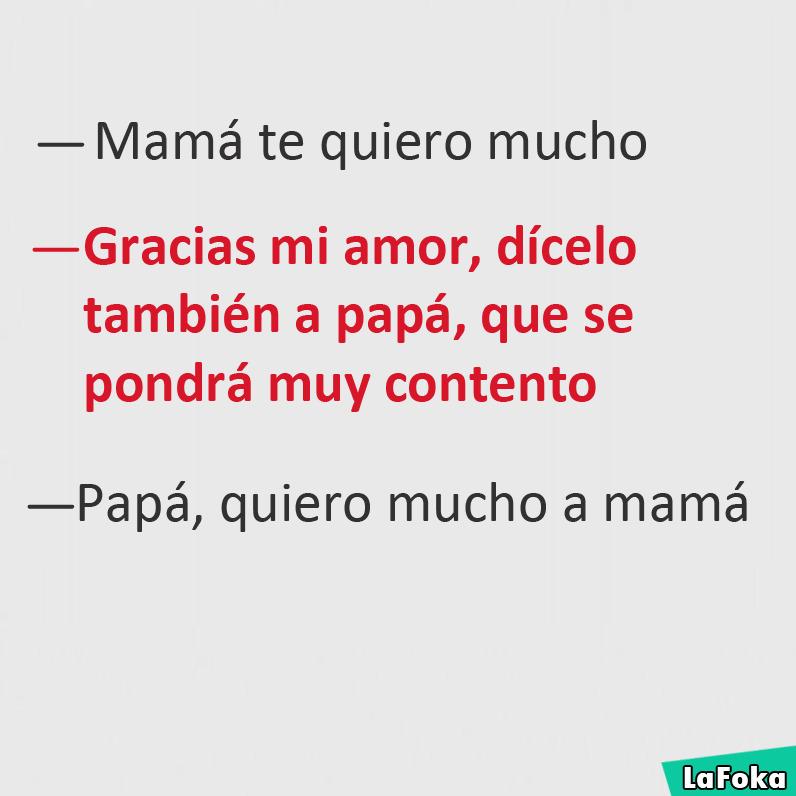 Mamá te quiero mucho.  Gracias mi amor, dícelo también a papá, que se pondrá muy contento.  Papá, quiero mucho a mamá.