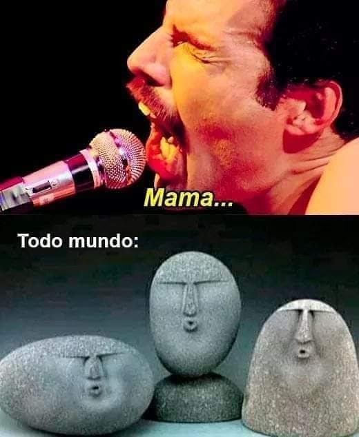 Mama... Todo mundo: