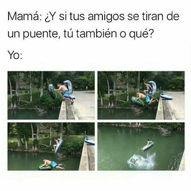 Mamá: ¿Y si tus amigos se tiran de un puente, tú también o qué?  Yo.