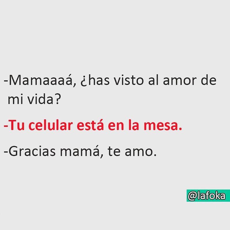 Mamaaaá, ¿has visto al amor de mi vida?  Tu celular está en la mesa.  Gracias mamá, te amo.