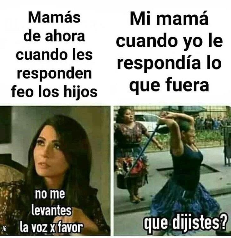 Mamás de ahora cuando les responden feo los hijos: No me levantes la voz x favor.  Mi mamá cuando yo le respondía lo que fuera: Que dijistes?