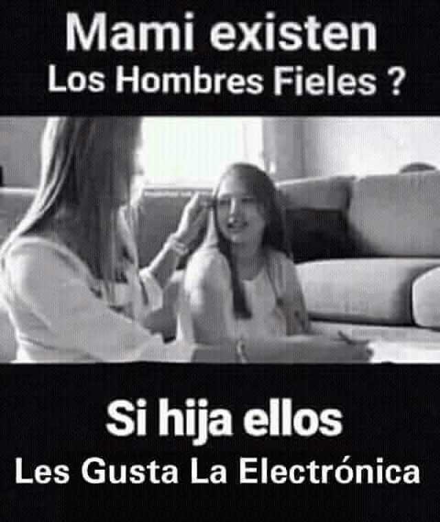 Mami existen los hombres fieles?  Si hija ellos les gusta la electrónica.