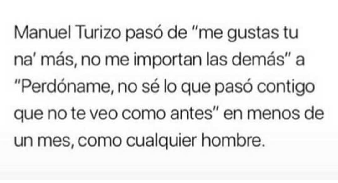 """Manuel Turizo pasó de """"me gustas tu na' más, no me importan las demás"""" a """"Perdóname, no sé lo que pasó contigo que no te veo como antes"""" en menos de un mes, como cualquier hombre."""