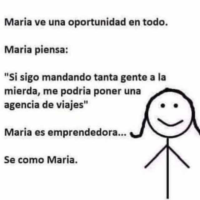 """María ve una oportunidad en todo.  María piensa: """"Si sigo mandando tanta gente a la mierda, me podría poner una agencia de viajes"""".  María es emprendedora...  Sé como María."""