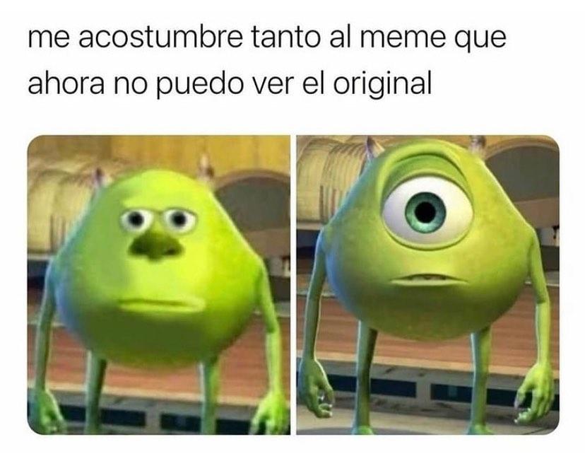 Me acostumbre tanto al meme que ahora no puedo ver el original.