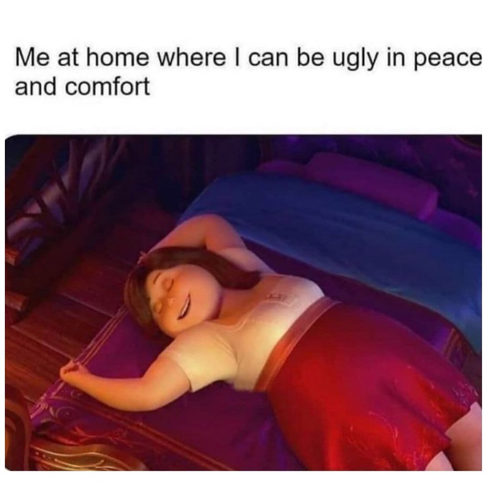 Me at home where I can be ugly in peace and comfort.