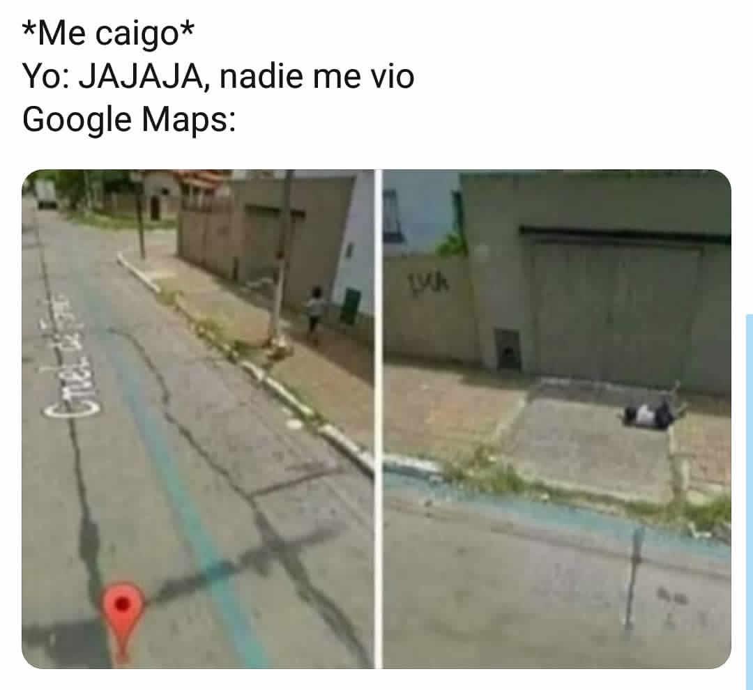 *Me caigo*  Yo: Jajaja, nadie me vio.  Google Maps: