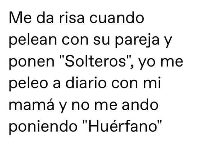 """Me da risa cuando pelean con su pareja y ponen """"Solteros"""", yo me peleo a diario con mi mamá y no me ando poniendo """"Huérfano""""."""