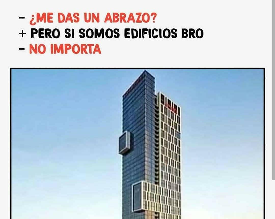 ¿Me das un abrazo?  Pero si somos edificios bro.  No importa.