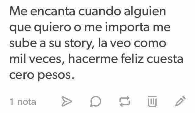 Me encanta cuando alguien que quiero o me importa me sube a su story, la veo como mil veces, hacerme feliz cuesta cero pesos.