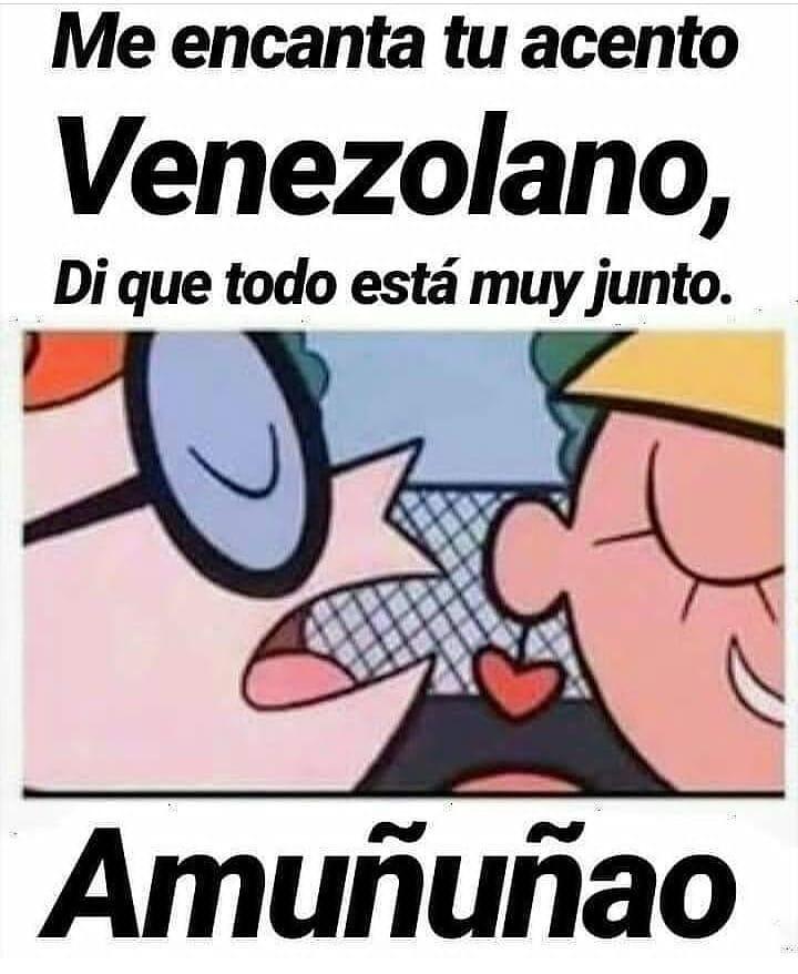 Me encanta tu acento Venezolano, di que todo está muy junto.  Amuñuñao.