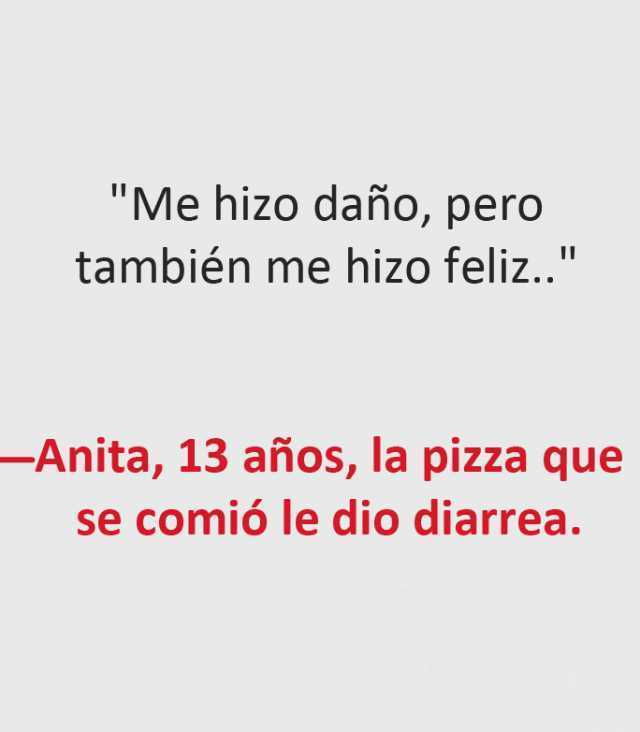 """""""Me hizo daño, pero también me hizo feliz..""""  Anita, 13 años, la pizza que se comió le dio diarrea."""