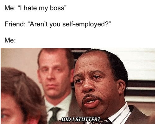"""Me: """"I hate my boss"""" Friend: """"Aren't you self-employed?"""" Me: Dis I stutter?"""
