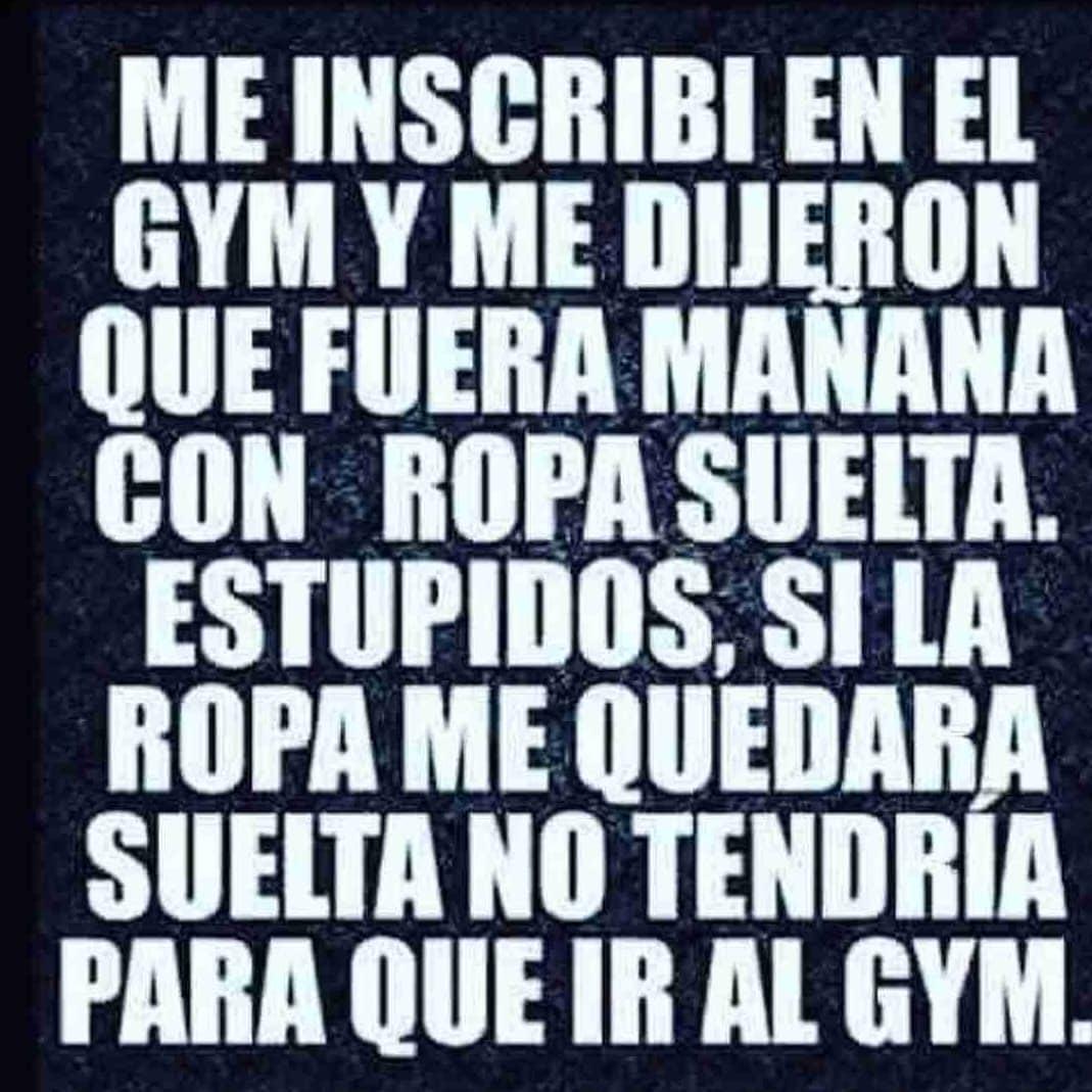Me inscribí en el gym y me dijeron que fuera mañana con ropa suelta. Estúpidos, si la ropa me quedara suelta no tendría para qué ir al gym.