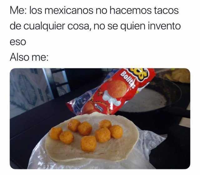 Me: los mexicanos no hacemos tacos de cualquier cosa, no se quien invento eso.  Also me:
