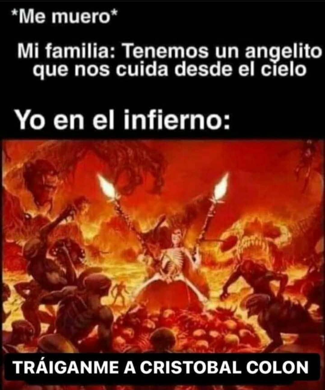 *Me muero*  Mi familia: Tenemos un angelito que nos cuida desde el cielo.  Yo en el infierno: Tráiganme a Cristóbal Colon.