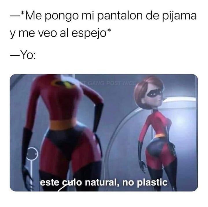 *Me pongo mi pantalón de pijama y me veo al espejo*  Yo: este culo natural, no plastic.