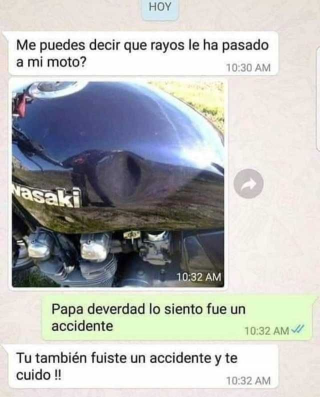 Me puedes decir que rayos le ha pasado a mi moto?  Papa de verdad lo siento fue un accidente.  Tú también fuiste un accidente y te cuido!!