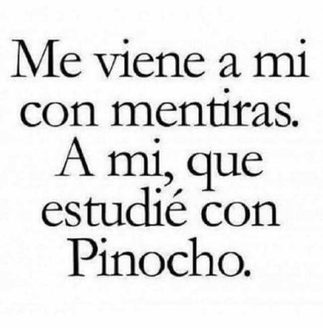 Me viene a mi con mentiras. A mi, que estudié con Pinocho.