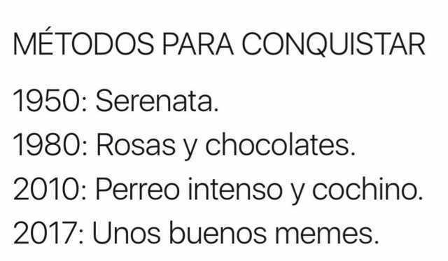 Métodos para conquistar  1950: Serenata.  1980: Rosas y chocolates.  2010: Perreo intenso y cochino.  2017: Unos buenos memes.