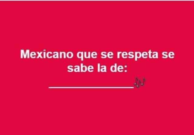 Mexicano que se respeta se sabe la de: