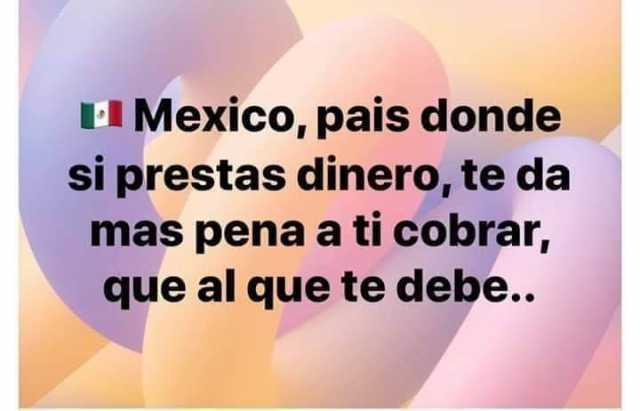 Mexico, pais donde si prestas dinero, te da mas pena a ti cobrar, que al que te debe..
