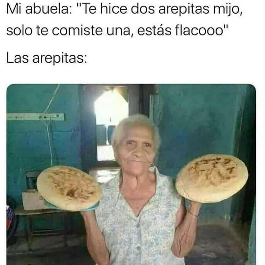 "Mi abuela: ""Te hice dos arepitas mijo, solo te comiste una, estás flacooo"".  Las arepitas:"