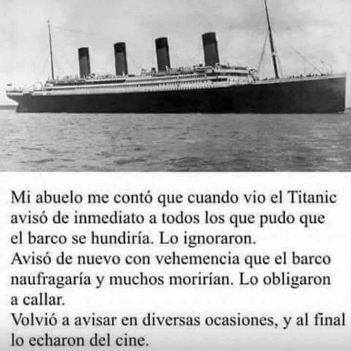 Mi abuelo me contó que cuando vio el Titanic avisó de inmediato a todos los que pudo que el barco se hundiría. Lo ignoraron.  Avisó de nuevo con vehemencia que el barco naufragaría y muchos morirían. Lo obligaron a callar.  Volvió a avisar en diversas ocasiones, y al final lo echaron del cine.