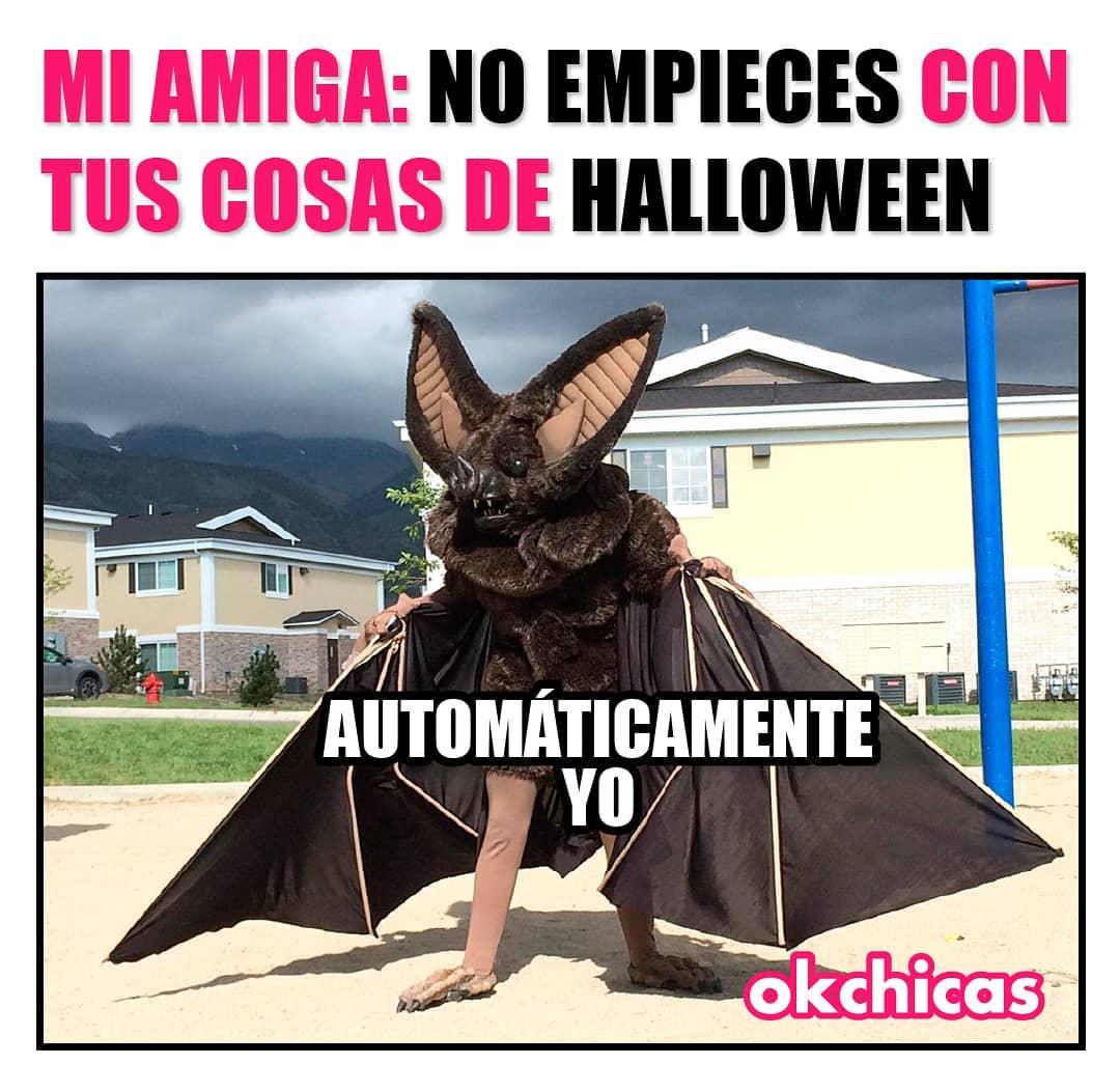 Mi amiga: No empieces con tus cosas de Halloween.  Automáticamente yo.