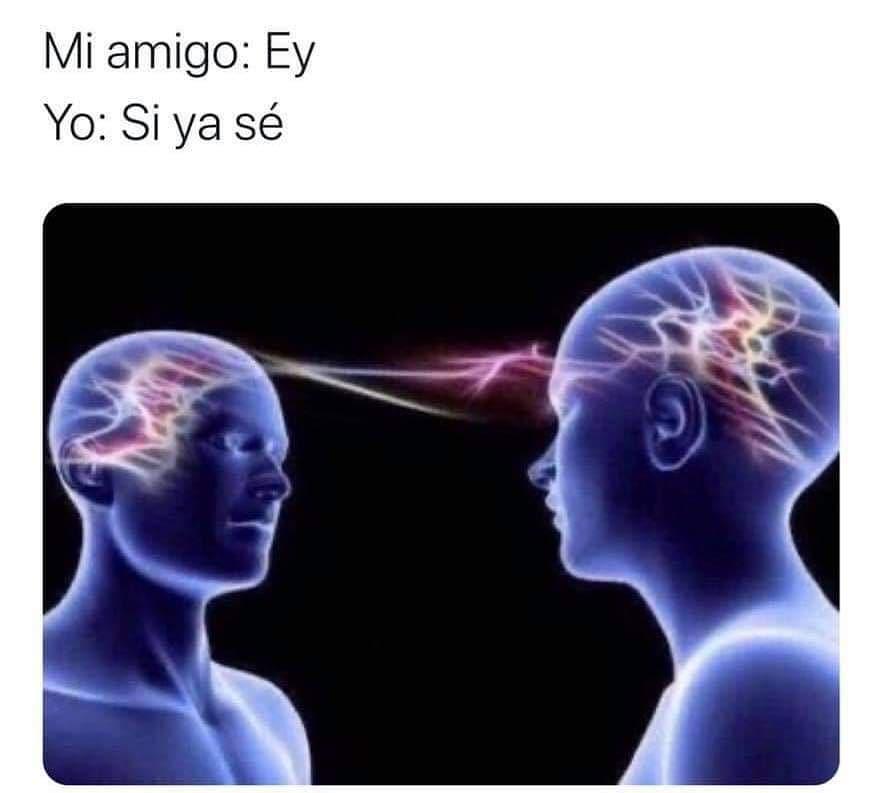 Mi amigo: Ey.  Yo: Sí ya sé.