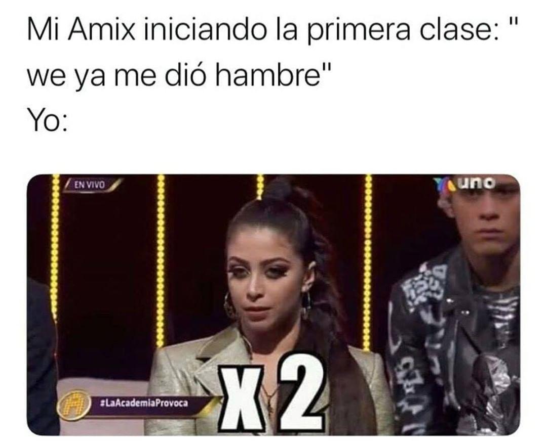 """Mi Amix iniciando la primera clase: """"we ya me dió hambre""""  Yo:"""