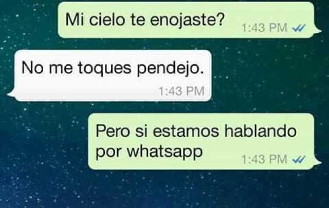 Mi cielo te enojaste?  No me toques pendejo.  Pero si estamos hablando por whatsapp.
