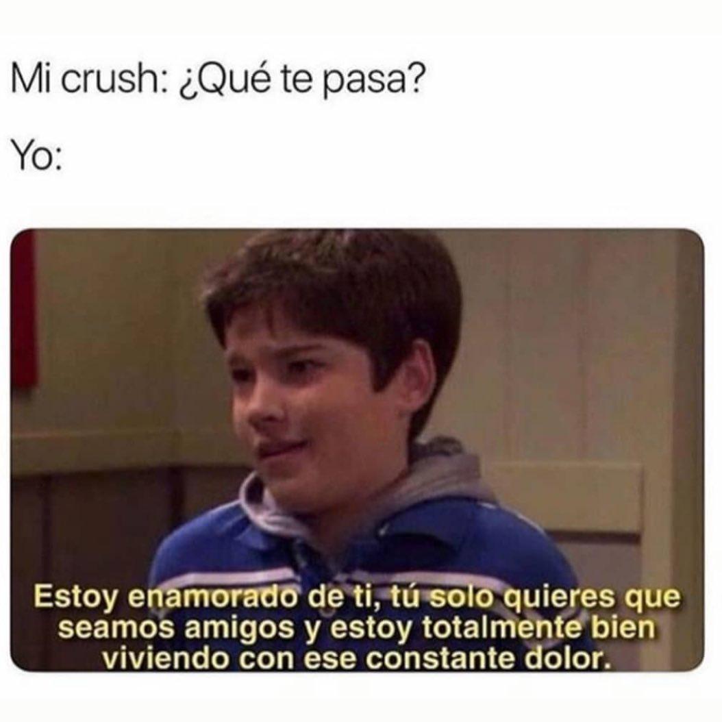 Mi crush: ¿Qué te pasa?  Yo: Estoy enamorado de ti, tú solo quieres que seamos amigos y estoy totalmente bien viviendo con ese constante dolor.