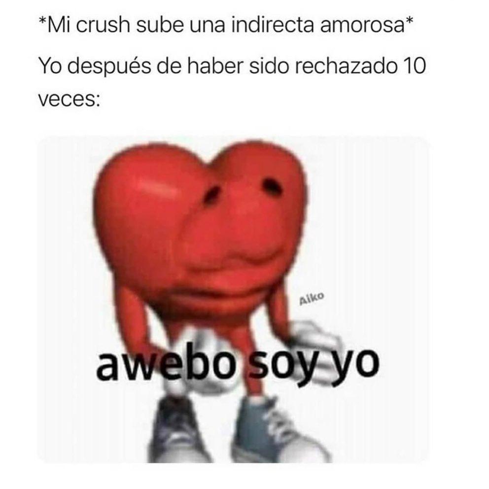 *Mi crush sube una indirecta amorosa* Yo después de haber sido rechazado 10 veces: Awebo soy yo.