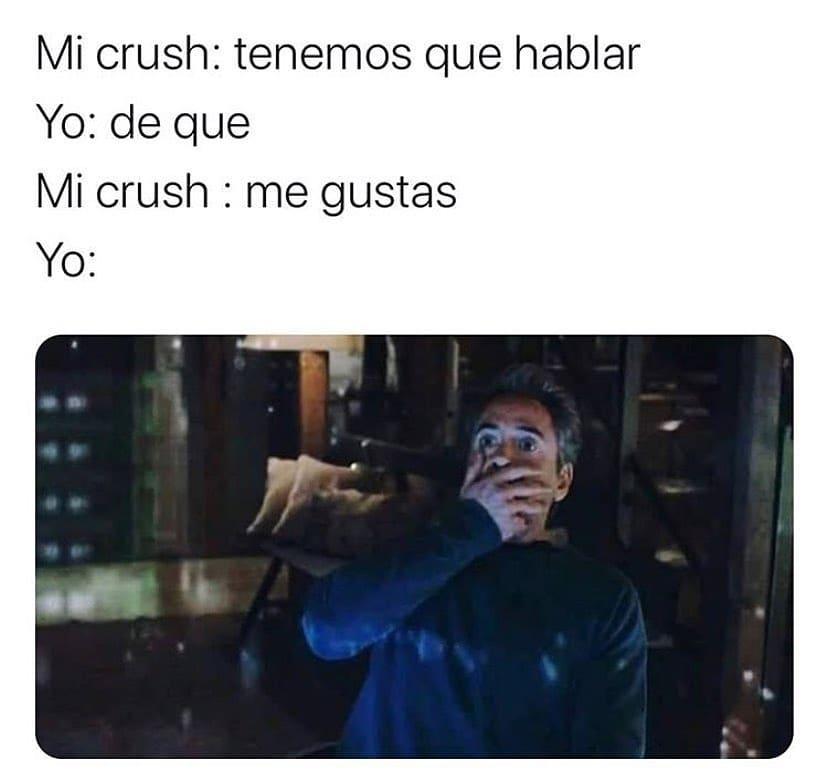Mi crush: tenemos que hablar.  Yo: de que.  Mi crush: me gustas.  Yo: