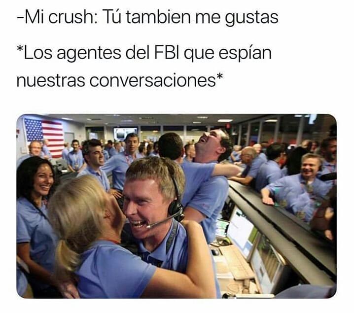 Mi crush: Tú también me gustas.  *Los agentes del FBI que espían nuestras conversaciones:*