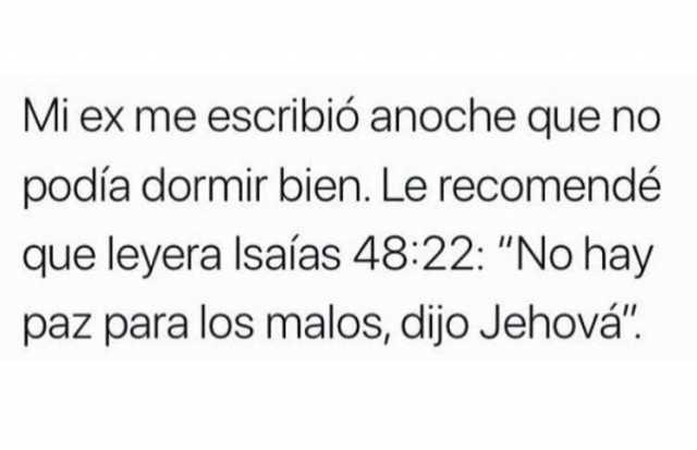 """Mi ex me escribió anoche que no podía dormir bien. Le recomendé que leyera Isaías 48:22: """"No hay paz para los malos, dijo Jehová""""."""