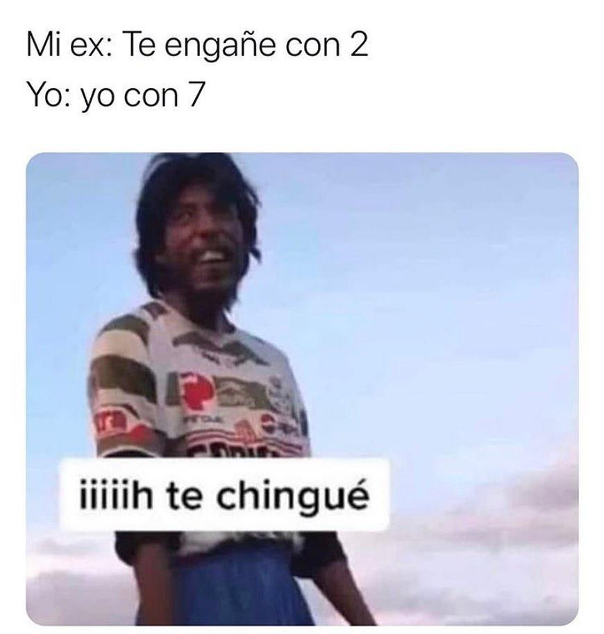 Mi ex: Te engañé con 2.  Yo: yo con 7: Te chingué.