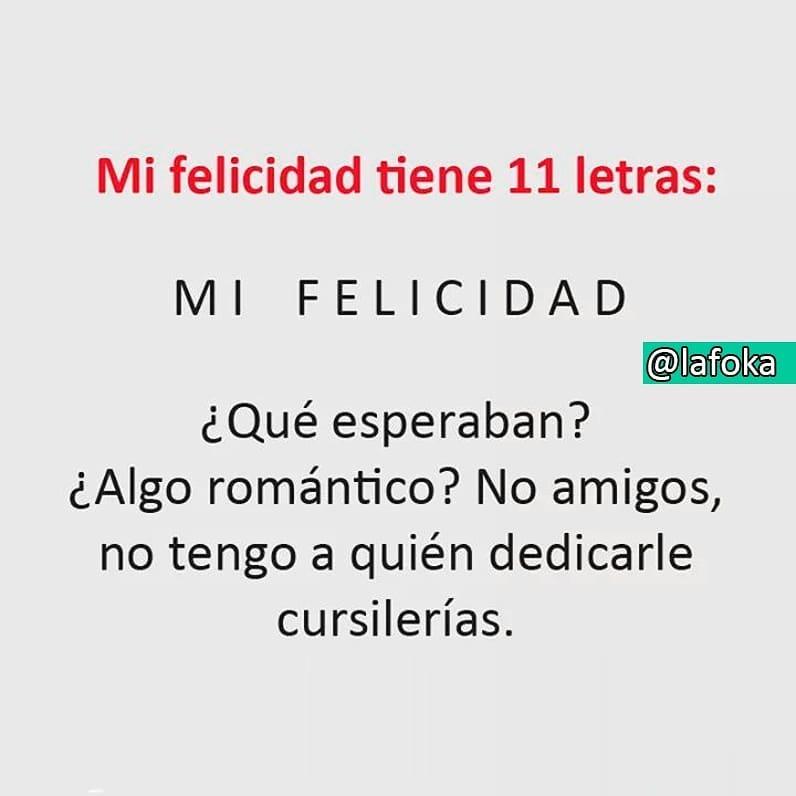 Mi felicidad tiene 11 letras: Mi felicidad. ¿Qué esperaban? ¿Algo romántico? No amigos, no tengo a quién dedicarle cursilerías.