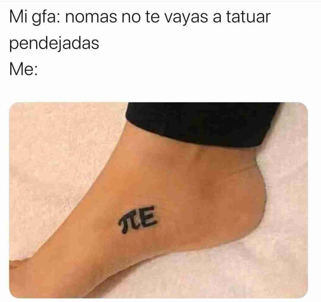 Mi gfa: nomas no te vayas a tatuar pendejadas.  Me: