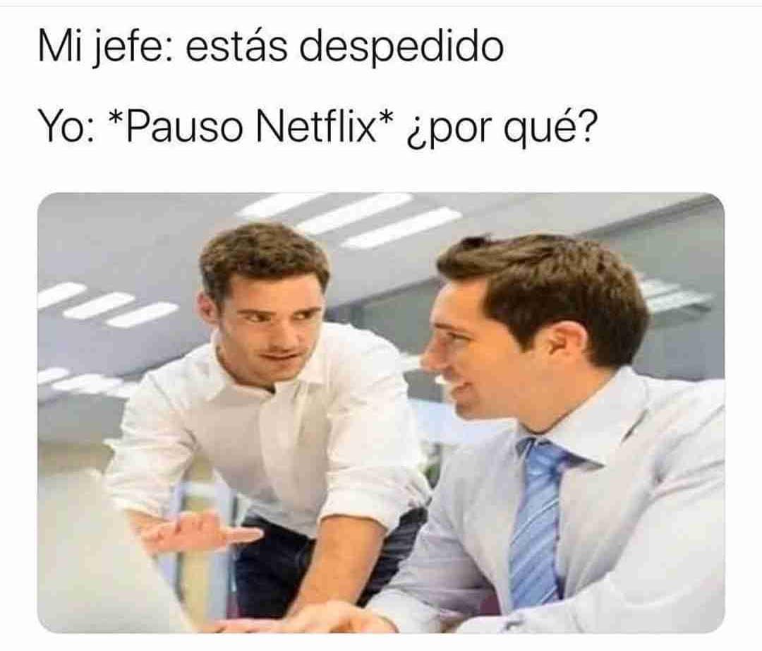 Mi jefe: estás despedido.  Yo: *Pauso Netflix* ¿por qué?